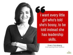 I want every little girl who is told she is bossy, to be told instead she has leadership skills! ~ Sheryl Sandberg   More at: http://www.surveycrest.com/blog/women-entrepreneurs/