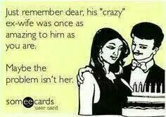 More truth than humor...all I ever heard about the EX's was how crazy she was!!
