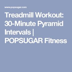 Treadmill Workout: 30-Minute Pyramid Intervals | POPSUGAR Fitness