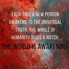 Each time a new person awakens to the universal truth, the whole of humanity rises a notch