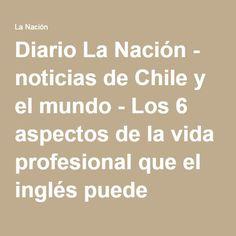 Diario La Nación - noticias de Chile y el mundo - Los 6 aspectos de la vida profesional que el inglés puede potenciar Chile, Math Equations, World, Daily Journal, News, Life, Chili Powder, Chilis
