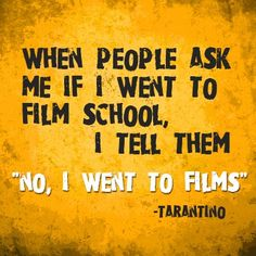 """when people aks me if i went to film school i tell them """"no, I went to films""""- TARANTINO"""