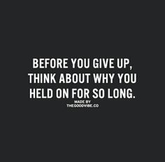Never ever give up. Be strong always. You'll get through this.