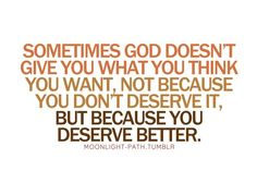 Sometimes God doesn't give you what you think you want, not because you don't deserve ir, but because you deserve better. Deserve Better Quotes, You Deserve, The Words, Quotes About God, Quotes To Live By, Inspire Quotes, Great Quotes, Inspirational Quotes, Awesome Quotes