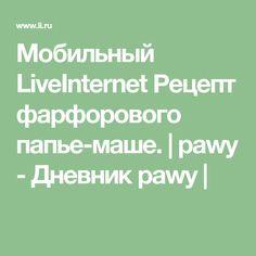 Мобильный LiveInternet Рецепт фарфорового папье-маше. | pawy - Дневник pawy |