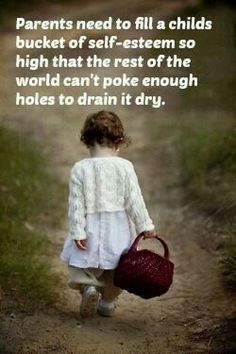 Parents need to fill a child's bucket of self-esteem so high that the rest of the world can't poke enough holes to drain it dry. ~  Alvin Price <3