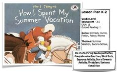 """This is an original, 8 page, lesson plan on """"How I Spent My Summer Vacation"""". This lesson includes:-Pre, post & during reading activities- Story Elements sheet- Word Sorts sheet- Story Sequence sheet- Sentence Completion sheet & - New VocabularyThis book is ideal for students in grades K-3;Perfect back to school read :).Enjoy!Mrs."""