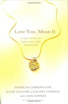 Amazon.com: Love You, Mean it: A True Story of Love, Loss, and Friendship: Patricia Carrington, Julia Collins, Claudia Gerbasi, Ann Haynes, Eve Charles: Books