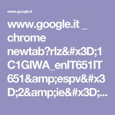 www.google.it _ chrome newtab?rlz=1C1GIWA_enIT651IT651&espv=2&ie=UTF-8