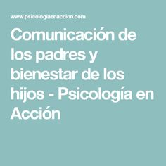 Comunicación de los padres y bienestar de los hijos - Psicología en Acción
