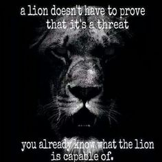 a lion doesn't have to prove that it's a threat. You already know what the lion is capable of.