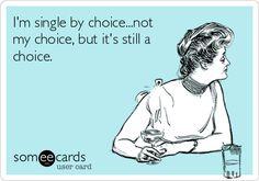 I'm single by choice...not my choice, but it's still a choice.
