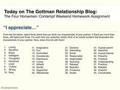 Expressing fondness and admiration for your partner can be done in little ways throughout the day. In our research, we found that the masters of relationships displayed a way of scanning their environment to find ways of appreciating their partner. Read more on The Gottman Relationship Blog:    http://www.gottmanblog.com/2013/05/the-four-horsemen-contempt-weekend.html