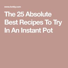 The 25 Absolute Best Recipes To Try In An Instant Pot