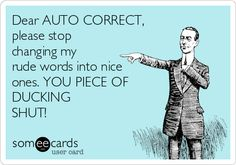 Dear AUTO CORRECT, please stop changing my rude words into nice ones. YOU PIECE OF DUCKING SHUT!