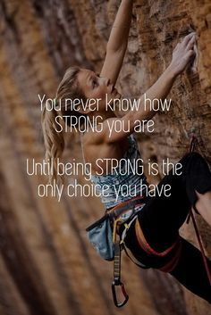 You never know how strong you are... until being strong is the only option