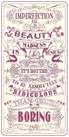 Imperfection Is Beauty.  Madness Is Genius.  It's Better To Be Absolutely Ridiculous Than Aboslutely Boring.