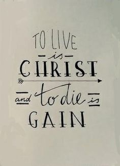 To Live is Christ, To Die is Gain. I want this as a tattoo... Philippians 1:21