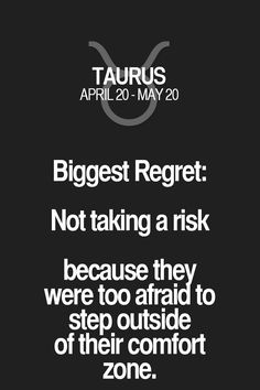 Biggest Regret: Not taking a risk because they were too afraid to step outside of their comfort zone. Taurus   Taurus Quotes   Taurus Zodiac Signs