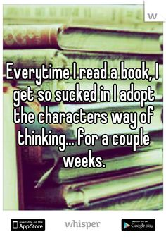 Everytime I read a book, I get so sucked in I adopt the characters way of thinking... for a couple weeks.