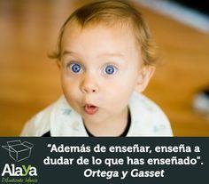 """""""Además de enseñar, enseña a dudar de lo que has enseñado"""" Ortega y Gasset"""