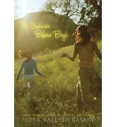 The Summer Before Boys - Nora Raleigh Baskin Twelve-year-old best friends and relatives Julia and Eliza are happy to spend the summer together while Julia's mother is serving in the National Guard in Iraq. But when they meet a neighborhood boy, their close relationship begins to change.
