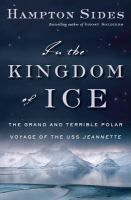 IN THE KINGDOM OF ICE, by Hampton Sides.----An 1879 polar voyage gone terribly wrong. ---September 2014 Orangeburg Library