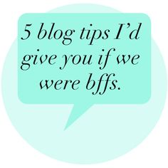 5 blog tips I would totally give you if we were bffs.