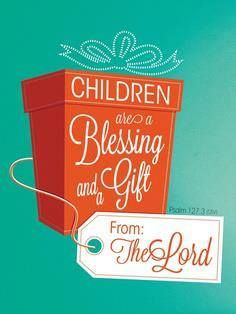 Children are a blessing and a gift from the Lord. Psalm 127:3 (Bible quote)