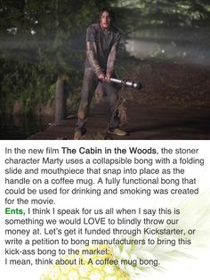 Check out http://www.coffeemugbong.com/ for more information on Coffee Mug Bong and Cabin in the Woods Bong.
