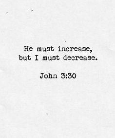 HE must increase, but I must decrease.  John 3:30