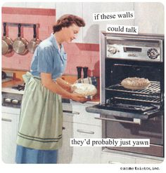 If these walls could talk they'd probably just yawn. - Anne Taintor • Retro Humor