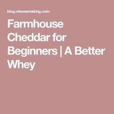 Farmhouse Cheddar for Beginners | A Better Whey