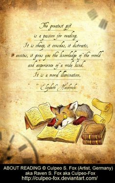 ABOUT READING © Culpeo S. Fox (Artist, Germany) aka Raven S. Fox aka Culpeo-Fox http://culpeo-fox.deviantart.com/ ... The greatest gift is a PASSION FOR READING. It is cheap, it consoles, it distracts, it excites, it give you the knowledge of the world and experience of a wide kind. It is a moral illumination - Eliz. Hardwick (Author. USA, 1916-2007) ...  KEEP attribution & artist site link when repinning or posting to other social media -pfb. http://pinterest.com/pin/86975836525355452/