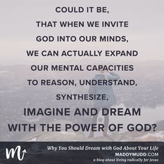 """Why you should dream with God about your life: a blog post about living radically for Jesus, missions, purpose, and dreams.  """"Of course, our minds are also limited by our humanity. But, God's mind isn't. And """"we have the mind of Christ."""""""""""