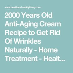 2000 Years Old Anti-Aging Cream Recipe to Get Rid Of Wrinkles Naturally - Home Treatment - Health And Healthy Living