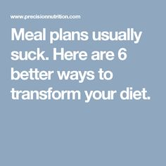 Meal plans usually suck. Here are 6 better ways to transform your diet.