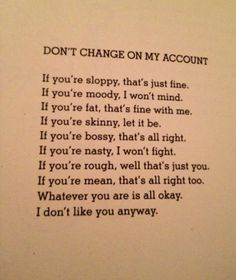 -Shel Silverstein Just proves that if someone doesn't like you they won't like you even if you change, so don't change just to gain approval Poem Quotes, Funny Quotes, Life Quotes, Funny Poems, Favorite Words, Favorite Quotes, Cool Words, Wise Words, Shel Silverstein Poems