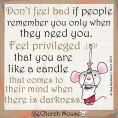 Don't feel bad if people remember you only when they need you.  Feel privileged that you are like a candle that comes to their mind when there is darkness. Bestfriend Quotes For Girls, Faith Quotes, Bible Quotes, Bible Verses, Me Quotes, Scriptures, Spiritual Quotes, Positive Quotes, Motivational Quotes