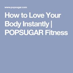 How to Love Your Body Instantly | POPSUGAR Fitness