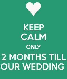 Keep Calm Only 2 Months Till Our Wedding.