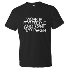 Work is for people who can't play poker! Get them off of their game with this funny poker T-Shirt - Black. $22.99