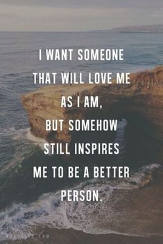 I want someone who will love me as I am but, somehow, still inspire me to be a better person.