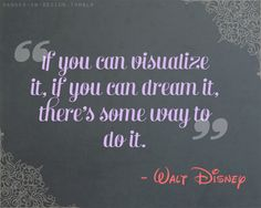 """""""If you can visualize it, if you can dream it, there's some way to do it."""" -Walt Disney 