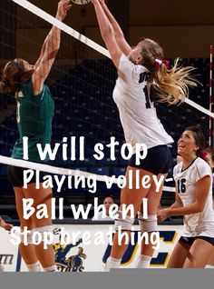When I stop breathing, then I will stop playing volleyball.