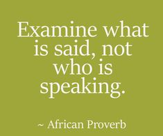 Six African Proverbs About Life Advice - Chic African Culture - Six African Proverbs About Life Advice Examine what is said, not who is speaking. Wise Quotes, Quotable Quotes, Great Quotes, Words Quotes, Inspirational Quotes, Uplifting Quotes, Wise Proverbs, Proverbs Quotes, Sayings