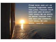"""""""Come now, let us reason together,"""" says the LORD. """"Though your sins are like scarlet, they shall be as white as snow; though they are red as crimson, they shall be like wool. Isaiah 1:18"""
