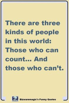 There are three kinds of people in this world: Those who can count… And those who can't. Click The Pin For More Funny Quotes. Share the Cheer - Please Re-Pin. #funny #funnyquotes #quotes #quotestoliveby #dailyquote #joke