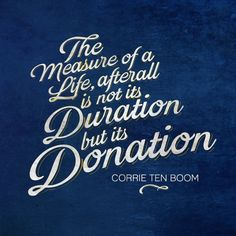 """""""The measure of a life, after all, is not its duration but its donation."""" -Corrie ten Boom Here's to giving away love like we're made of the stuff! PS- If you haven't already, you *must* read The Hiding Place by Corrie ten Boom."""