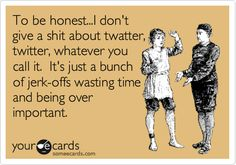 To be honest...I don't give a shit about twatter, twitter, whatever you call it. It's just a bunch of jerk-offs wasting time and being over important.